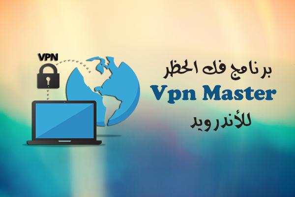 تحميل برنامج VPN Master فك الحظر للأندرويد تطبيق تخطي الحجب رابط مباشر
