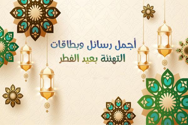 رسائل عيد الفطر المبارك احدث مسجات العيد حصريا للاهل والاصدقاء 2021 Eid Alfitr