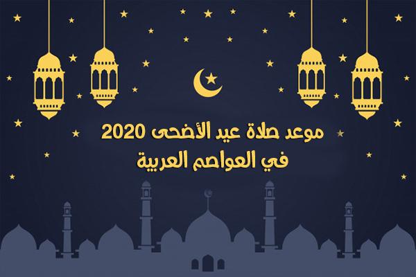 موعد صلاة عيد الأضحى 2020 في العواصم العربية وقت صلاة العيد في مصر والسعودية لعام 1441هجري