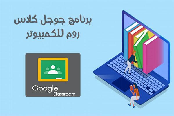 تحميل كلاس روم للكمبيوتر Google Classroom PC رابط مباشر أحدث اصدار 2021